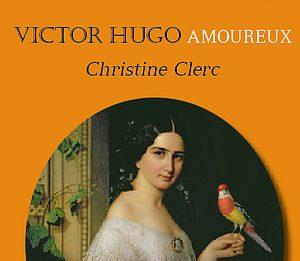 Victor Hugo amoureux, une merveille de Christine Clerc (Rabelais)
